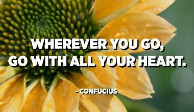 Où que tu ailles, vas-y de tout ton cœur. - Confucius