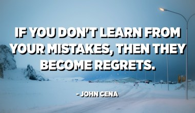 If you don't learn from your mistakes, then they become regrets. - John Cena