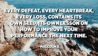 Every defeat, every heartbreak, every loss, contains its own seed, its own lesson on how to improve your performance the next time. - Malcolm X