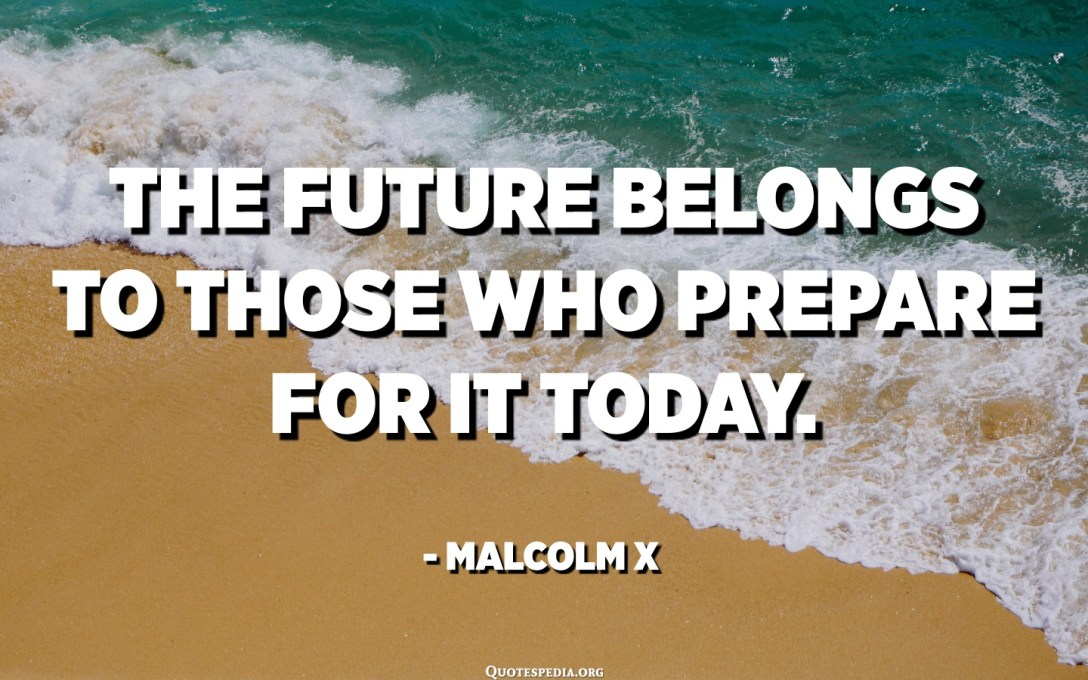 The future belongs to those who prepare for it today. - Malcolm X