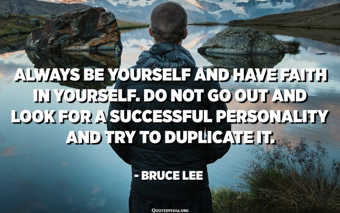 Always be yourself and have faith in yourself. Do not go out and look for a successful personality and try to duplicate it. - Bruce Lee