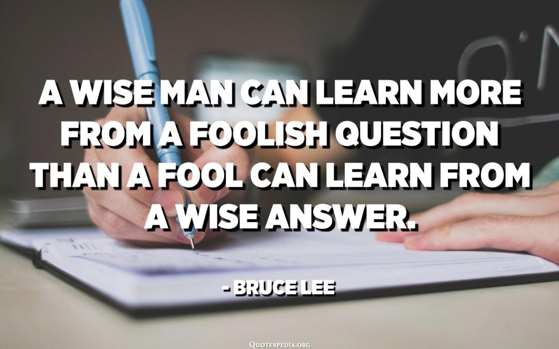 聰明的人可以從愚蠢的問題中學到更多,而愚弄的人可以從明智的回答中學到更多。 - 李小龍