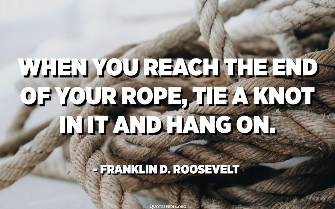 When you reach the end of your rope, tie a knot in it and hang on. - Franklin D. Roosevelt