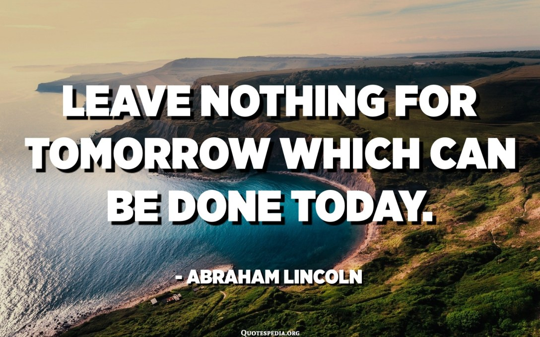 Leave nothing for tomorrow which can be done today. - Abraham Lincoln