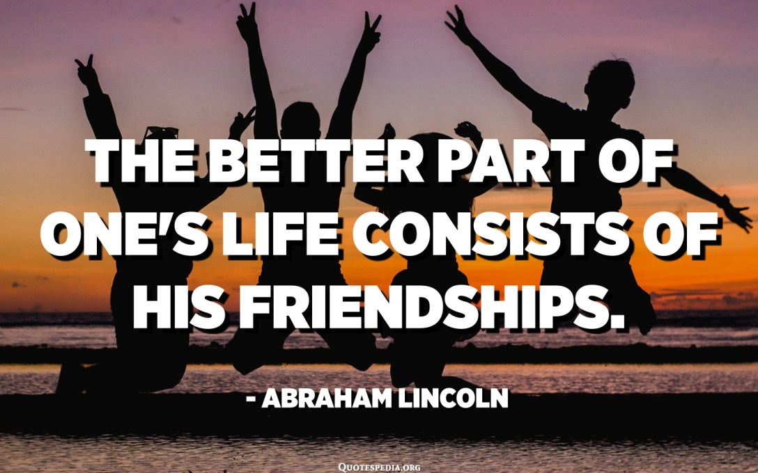 The better part of one's life consists of his friendships. - Abraham Lincoln