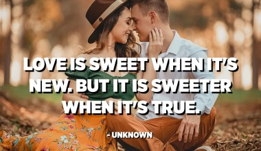Love is sweet when it's new. But it is sweeter when it's true. - Unknown