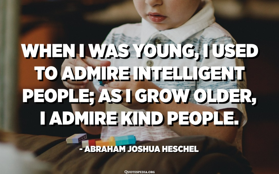 When I was young, I used to admire intelligent people; as I grow older, I admire kind people. - Abraham Joshua Heschel