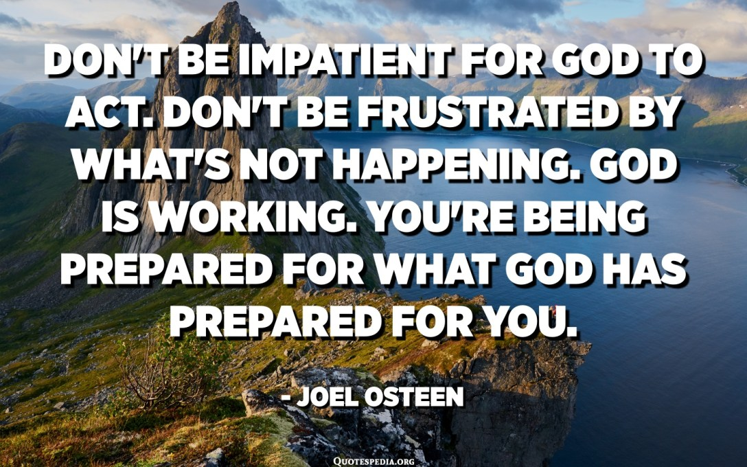 Don't be impatient for God to act. Don't be frustrated by what's not happening. God is working. You're being prepared for what God has prepared for you. - Joel Osteen