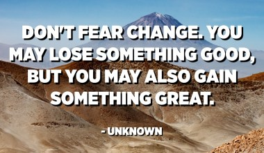 Don't fear change. You may lose something good, but you may also gain something great. - Unknown