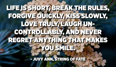 Life is short, break the rules, forgive quickly, kiss slowly, love truly, laugh uncontrollably, and never regret anything that makes you smile. - Juvy Ann, String of Fate