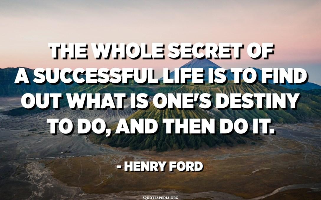 Dat ganzt Geheimnis vun engem erfollegräicht Liewen ass erauszefannen wat een d'Schicksal mécht ze maachen an duerno ze maachen. - Henry Ford