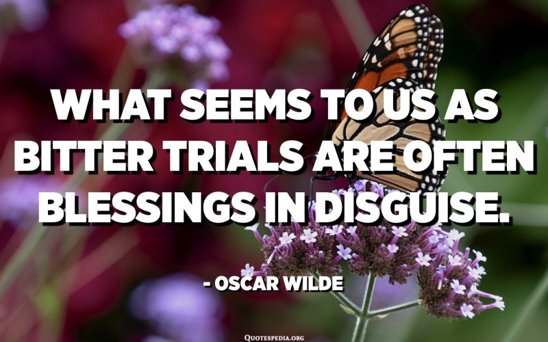 What seems to us as bitter trials are often blessings in disguise. - Oscar Wilde