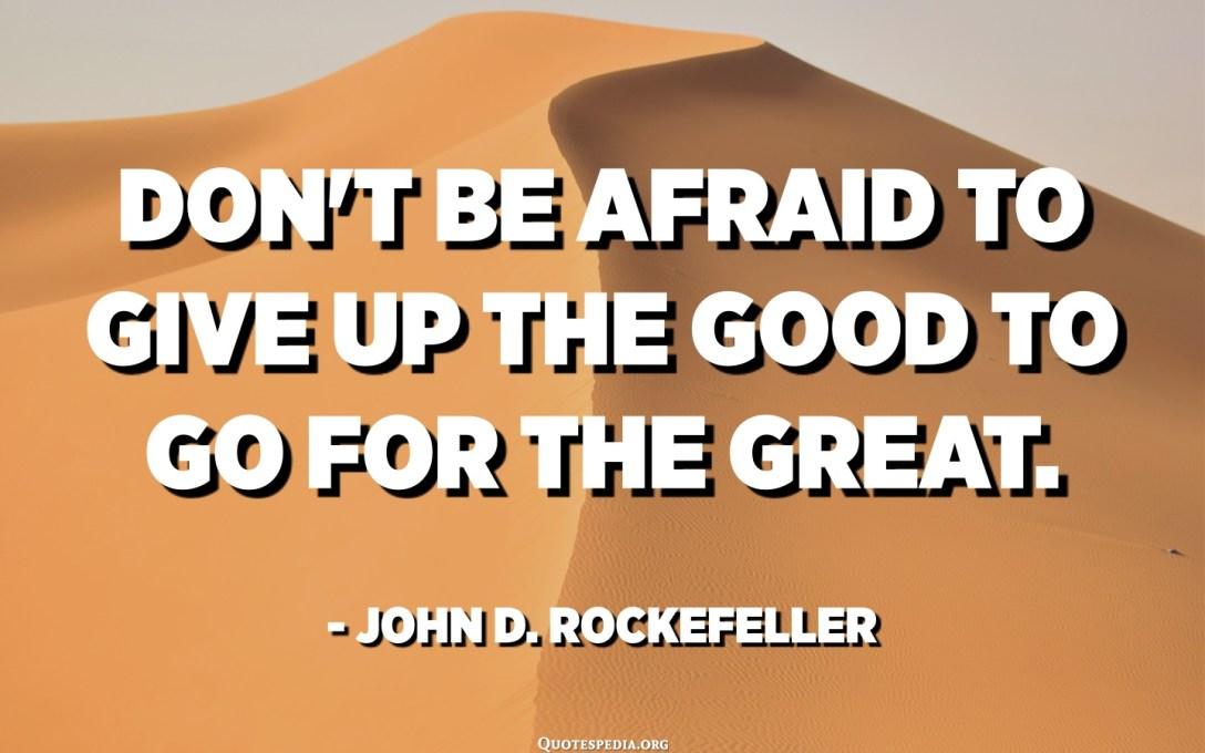 لا تخف من التخلي عن الخير للذهاب إلى العظماء. - جون د. روكفلر