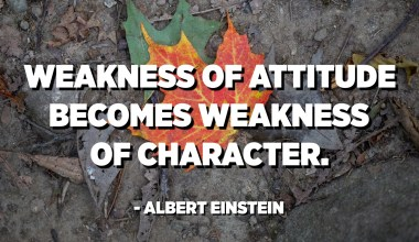 Weakness of attitude becomes weakness of character. - Albert Einstein