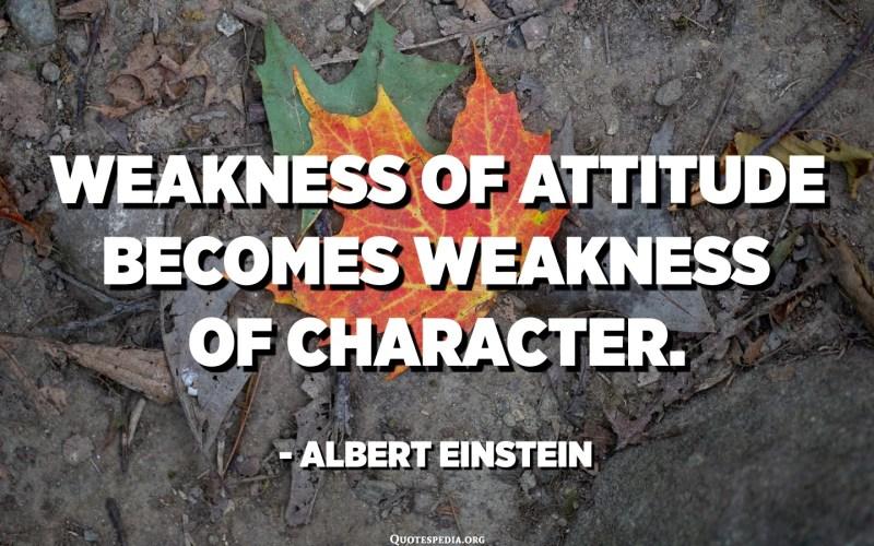 Weakness of attitude becomes weakness of character. - Albert Einstein