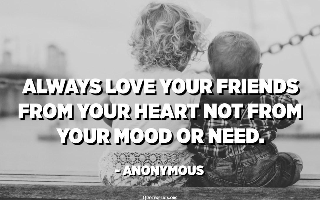 Всегда любите своих друзей от всего сердца, а не от настроения или потребности. - Аноним