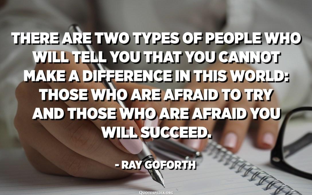 この世界であなたが違いを生むことができないとあなたに言う人のXNUMXつのタイプがあります:試すことを恐れている人とあなたが成功するのを恐れている人。 -レイ・ゴフォース