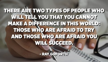 There are two types of people who will tell you that you cannot make a difference in this world: Those who are afraid to try and those who are afraid you will succeed. - Ray Goforth