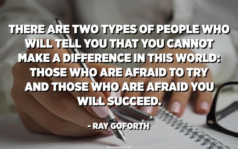 هناك نوعان من الأشخاص الذين سيخبرونك أنه لا يمكنك إحداث فرق في هذا العالم: أولئك الذين يخافون من المحاولة والذين يخشون أن تنجح. - راي جوفورث