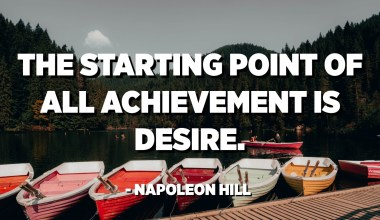 The starting point of all achievement is desire. - Napoleon Hill
