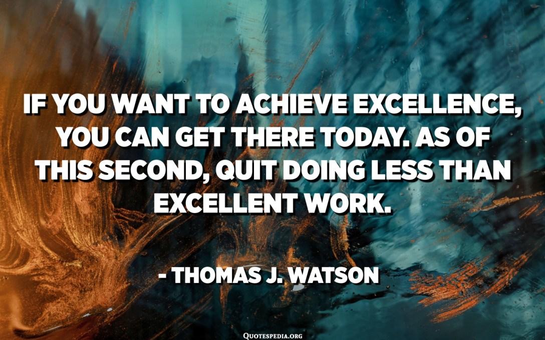 あなたが卓越性を達成したいのであれば、あなたは今日そこに着くことができます。 このXNUMX番目の時点で、優れた仕事よりも少ない仕事をやめる。 -トーマスJ.ワトソン