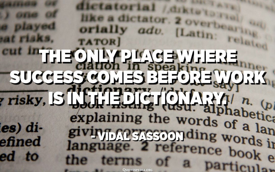 The only place where success comes before work is in the dictionary. - Vidal Sassoon
