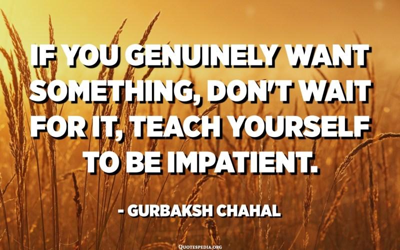 Si realment voleu alguna cosa, no ho espereu, ensenyeu-vos a estar impacient. - Gurbaksh Chahal