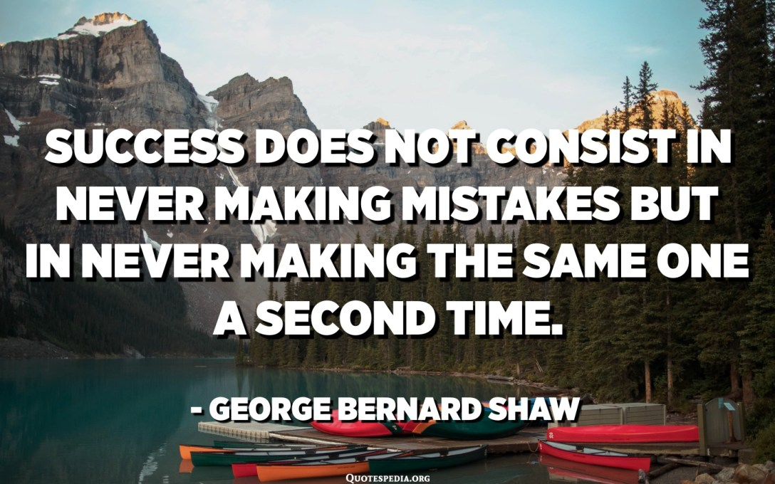 Success does not consist in never making mistakes but in never making the same one a second time. - George Bernard Shaw