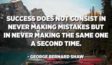 Úspech nespočíva v tom, že by sme sa nikdy nedopustili chýb, ale aby sme nikdy neurobili to isté druhýkrát. - George Bernard Shaw