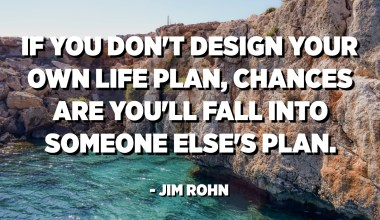 If you don't design your own life plan, chances are you'll fall into someone else's plan. And guess what they have planned for you? Not much. - Jim Rohn