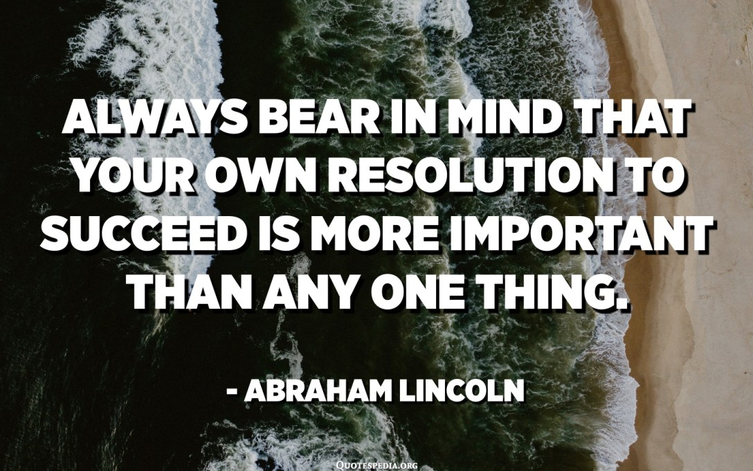 Always bear in mind that your own resolution to succeed is more important than any one thing. - Abraham Lincoln