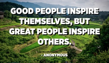 Good people inspire themselves, but great people inspire others. - Anonymous