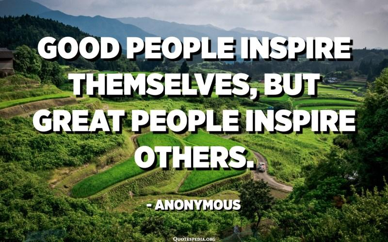 સારા લોકો પોતાને પ્રેરણા આપે છે, પરંતુ મહાન લોકો બીજાઓને પ્રેરણા આપે છે. અનામિક