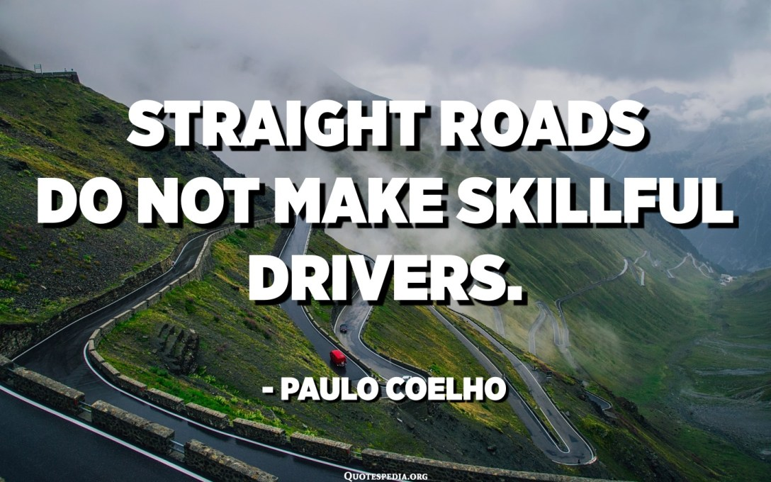 Straight roads do not make skillful drivers. - Paulo Coelho