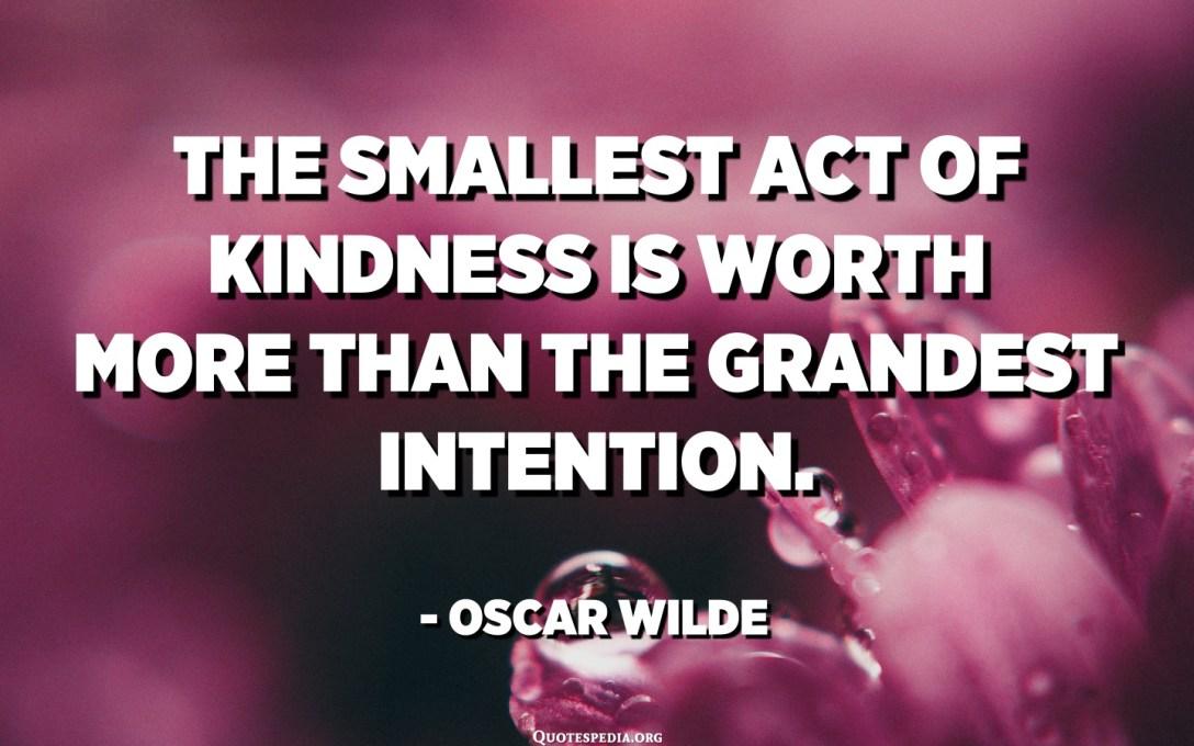 أصغر عمل طيب يساوي أكثر من النية العظيمة. - أوسكار وايلد