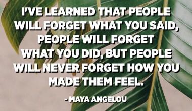 تعلمت أن الناس سوف ينسون ما قلته ، الناس سوف ينسون ما فعلته ، لكن الناس لن ينسوا أبدًا ما جعلتهم يشعرون. - مايا أنجيلو
