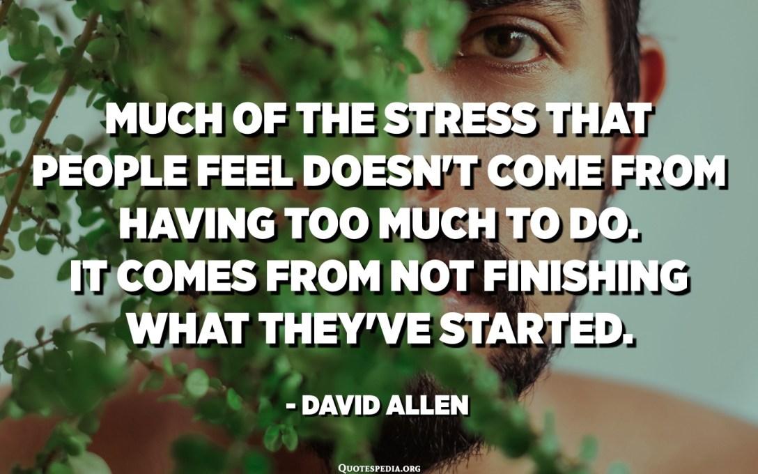 الكثير من الضغط الذي يشعر به الناس لا يأتي من القيام بالكثير. إنه يأتي من عدم إنهاء ما بدأوه. - ديفيد ألين