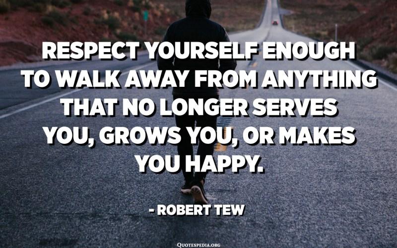 Respétate lo suficiente como para alejarte de todo lo que ya no te sirve, te hace crecer o te hace feliz. - Robert Tew