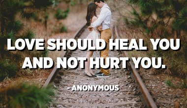 Love should heal you and not hurt you. - Anonymous