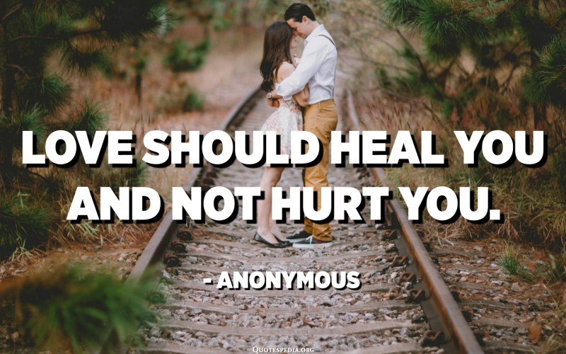 الحب يجب أن يشفيك ولا يؤذيك. - مجهول
