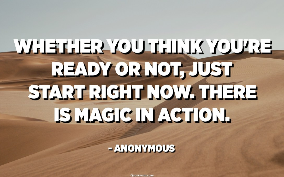 Whether you think you're ready or not, just start right now. There is magic in action. - Anonymous