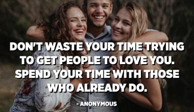 Մի վատնեք ձեր ժամանակը ՝ փորձելով ստիպել մարդկանց սիրել ձեզ: Ձեր ժամանակը անցկացրեք նրանց հետ, ովքեր արդեն անում են: - Անանուն