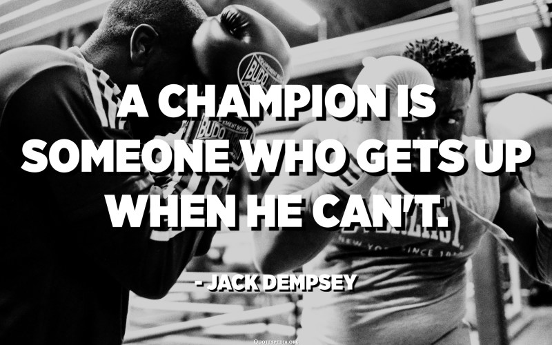 A champion is someone who gets up when he can't. - Jack Dempsey