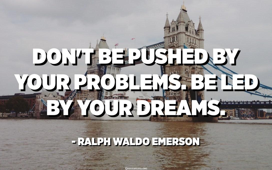 Non te deixes empurrar polos teus problemas. Déixate levar polos teus soños. - Ralph Waldo Emerson