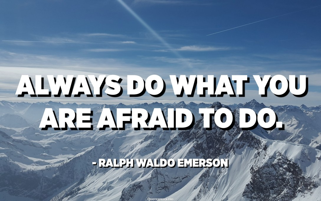 Always do what you are afraid to do. - Ralph Waldo Emerson