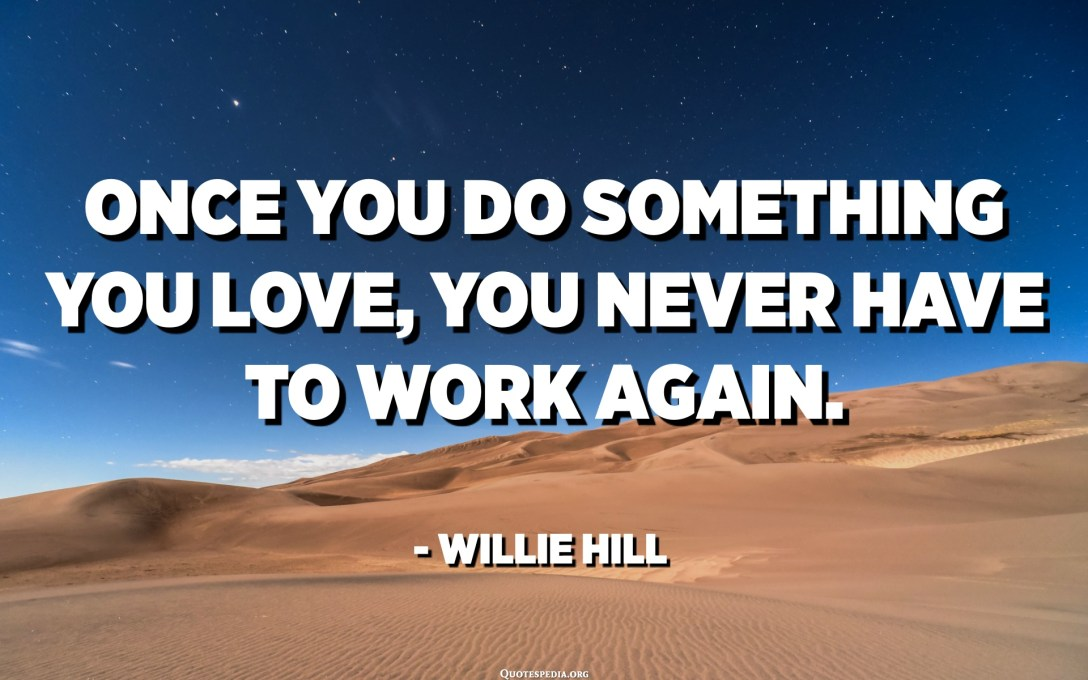 Once you do something you love, you never have to work again. - Willie Hill