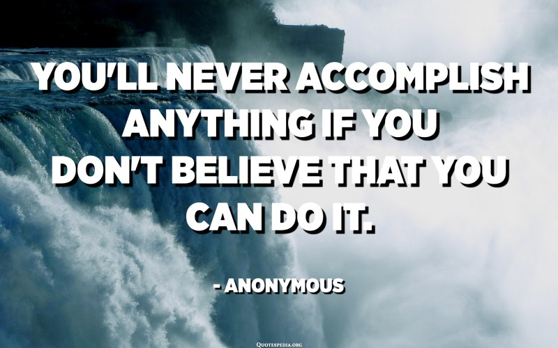You'll never accomplish anything if you don't believe that you can do it. - Anonymous