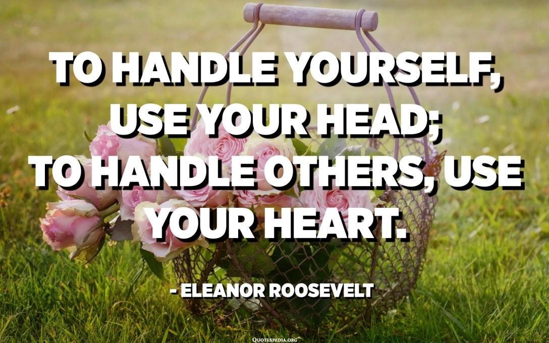 Gebruik je hoofd om jezelf te hanteren; gebruik je hart om anderen aan te kunnen. - Eleanor Roosevelt