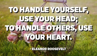 To handle yourself, use your head; to handle others, use your heart. - Eleanor Roosevelt