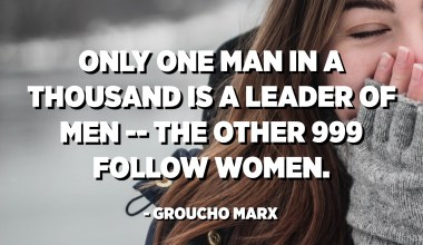 Only one man in a thousand is a leader of men -- the other 999 follow women. - Groucho Marx